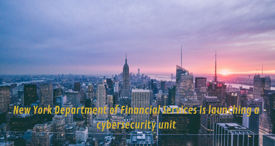 New York Department of Financial Services is launching a cybersecurity unit