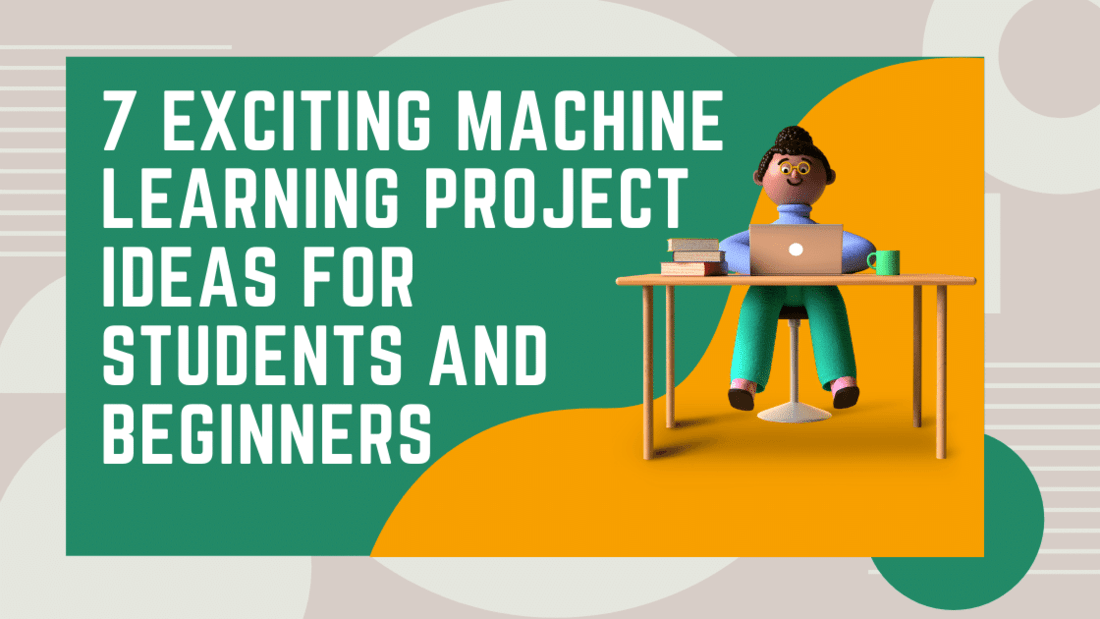 7 Exciting Machine Learning Project Ideas for Students and Beginners